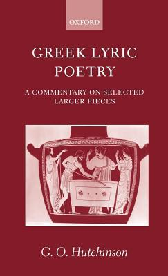 Greek Lyric Poetry: A Commentary on Selected Larger Pieces  by  G.O. Hutchinson