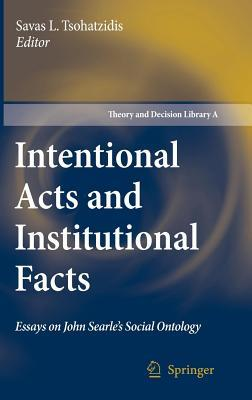 Intentional Acts and Institutional Facts: Essays on John Searle S Social Ontology Savas L. Tsohatzidis