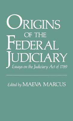 Origins of the Federal Judiciary: Essays on the Judiciary Act of 1789  by  Maeva Marcus