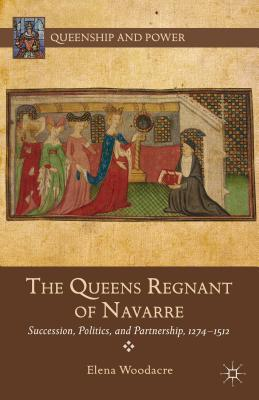 Queens Regnant of Navarre: Succession, Politics, and Partnership, 1274-1512  by  Elena Woodacre