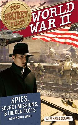 Top Secret Files of History: World War II: Spies, Secret Missions, and Hidden Facts from World War II