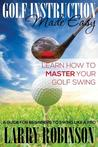 Golf Instruction Made Easy: Learn How to Master Your Golf Swing: A Guide for Beginners to Swing Like a Pro
