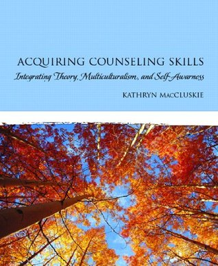 Acquiring Counseling Skills: Integrating Theory, Multiculturalism, and Self-Awareness  by  Kathryn MacCluskie