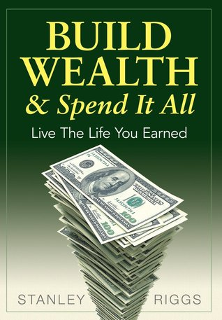 Build Wealth & Spend It All by Stanley Arthur Riggs