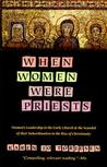 When Women Were Priests: Women's Leadership in the Early Church and the Scandal of Their Subordination in