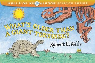 What's Older Than a Giant Tortoise? by Robert E. Wells