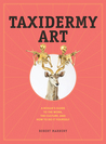 Taxidermy Art: The Rogue's Guide to The Work, The Culture, and How to Do It Yourself