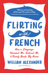 Flirting with French: How a Language Charmed Me, Seduced Me, and Nearly Broke My Heart by William   Alexander