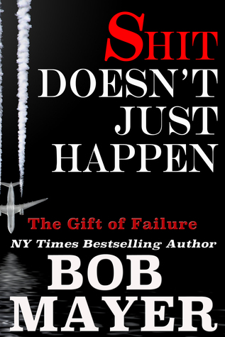 Shit Doesn't Just Happen by Bob Mayer