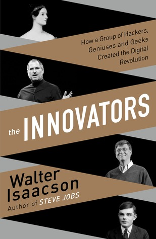 The Innovators: How a Group of Hackers, Geniuses, and Geeks Created the Digital Revolution by Walter Isaacson