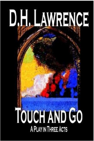 Touch and Go, a Play in Three Acts D.H. Lawrence