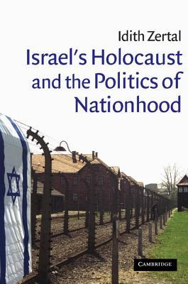 Israel's Holocaust and the Politics of Nationhood by Idith Zertal