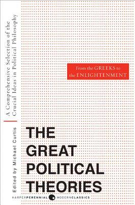 The Great Political Theories, Vol. 1: A Comprehensive Selection of the Crucial Ideas in Political Philosophy from the Greeks to the Enlightenment