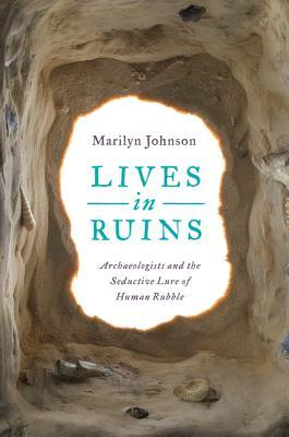 Lives in Ruins: Archeologists and the Seductive Lure of Human Rubble