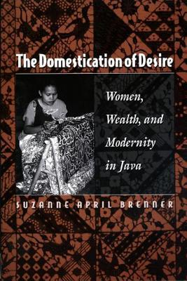 Domestication of Desire: Women, Wealth, and Modernity in Java Suzanne April Brenner