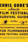Chris Gore's Ultimate Film Festival Survival Guide, 4th Edition: The Essential Companion for Filmmakers and Festival-Goers (Revised)