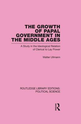Growth of Papal Government in the Middle Ages (Routledge Library Editions: Political Science Volume 35)  by  Walter Ullmann