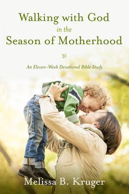 Walking with God in the Season of Motherhood by Melissa B. Kruger