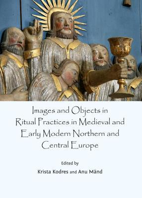 Images and Objects in Ritual Practices in Medieval and Early Modern Northern and Central Europe  by  Krista Kodres