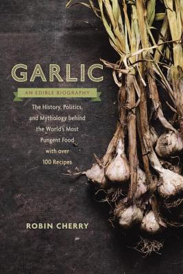 Garlic, an Edible Biography: How the World's Most Pungent Food Changed the Course of History, Medicine, and Cuisine--with 75 Recipes