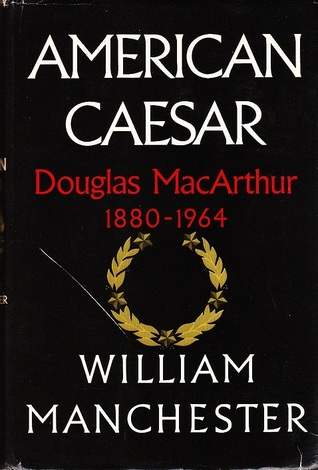 American Caesar: Douglas MacArthur 1880-1964, by William Manchester