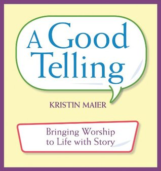 A Good Telling: Bringing Worship to Life with Story  by  Kristin Maier