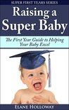 Raising a Super Baby: The First Year Guide to Helping Your Baby Excel (Super First Years Book 3)