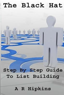 The Black Hat Step Step Guide to List Building by A.R. Hipkins