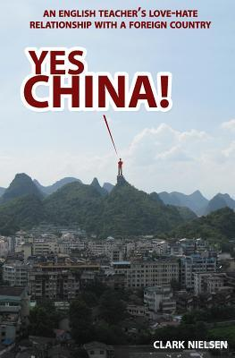 Yes China! An English Teacher's Love-Hate Relationship with a... by Clark Nielsen