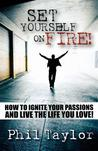 Set Yourself on Fire!: How to Ignite Your Passions and Live the Life You Love!