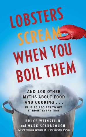 Download online Lobsters Scream When You Boil Them: And 100 Other Myths About Food and Cooking . . . Plus 25 Recipes to Get It Right Every Time DJVU by Bruce Weinstein, Mark Scarbrough