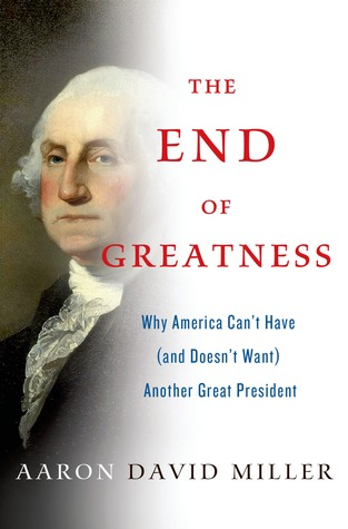 The End of Greatness: Why America Can't Have (and Doesn't Want) Another Great President