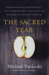 The Sacred Year: Mapping the Soulscape of Spiritual Practice -- How Contemplating Apples, Living in a Cave, and Befriending a Dying Woman Revived My Life