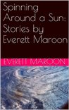 Spinning Around a Sun: Stories by Everett Maroon