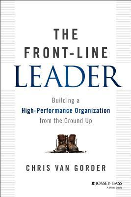 The Front-Line Leader: Building a High-Performance Organization from the Ground Up
