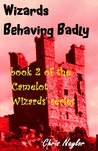 Wizards Behaving Badly (Camelot Wizards #2)