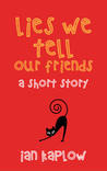 Lies We Tell Our Friends by Ian Kaplow