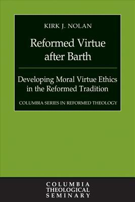 Reformed Virtue After Barth: Developing Moral Virtue Ethics in the Reformed Tradition
