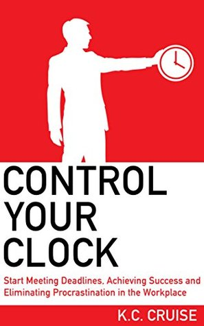Control Your Clock: Start Meeting Deadlines, Achieving Success and Eliminating Procrastination in the Workplace K.C. Cruise