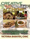 Creative Kitchen Alchemy: Delicious, Easy-to-Follow Whole Food Plant-Based Recipes That Heal and Rejuvenate
