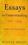 Essays in Understanding, 1930-1954 : Formation, Exile, and Totalitarianism