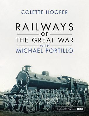 Railways of the Great War with Michael Portillo  by  Colette Hooper