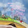 Please Don't Paint Our Planet Pink! (A Story for Children and their Adults!)