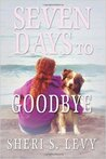 Seven Days to Goodbye by Sheri S. Levy