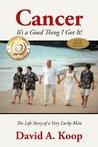 Cancer - It's a Good Thing I Got It !: The Life Story of a Very Lucky Man