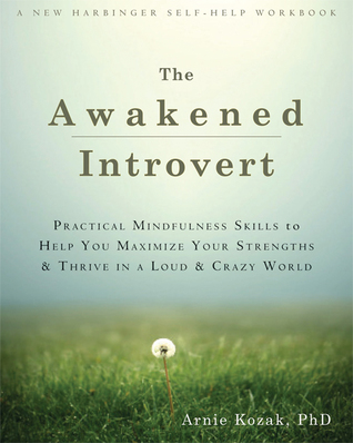 The Awakened Introvert: Practical Mindfulness Skills to Help You Maximize Your Strengths and Thrive in a Loud and Crazy World