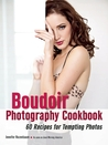 The Boudoir Photography Cookbook: 60 Recipes for Tempting Photos