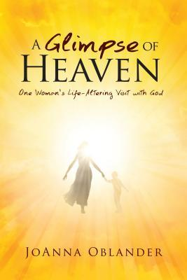 A Glimpse of Heaven: One Womans Life-Altering Visit with God
