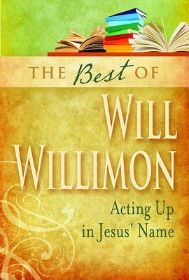 The Best of William H. Willimon: Acting Up in Jesus' Name