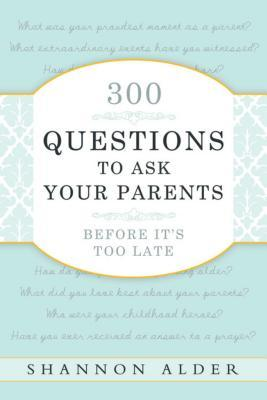 300 Questions to Ask Your Parents Before It's Too Late by Shannon L. Alder
